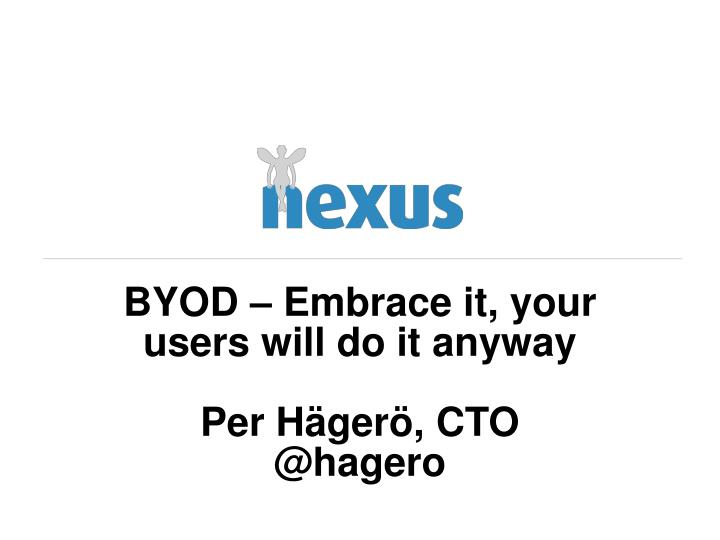 Byod embrace it your users will do it anyway per h ger cto @ hagero