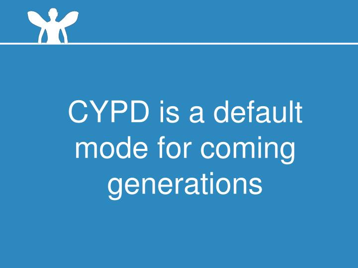 CYPD is a default mode for coming generations