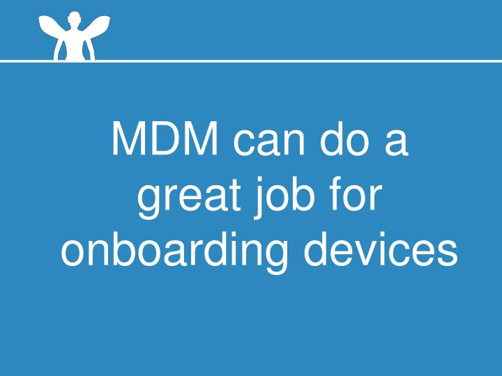 MDM can do a great job for onboarding devices