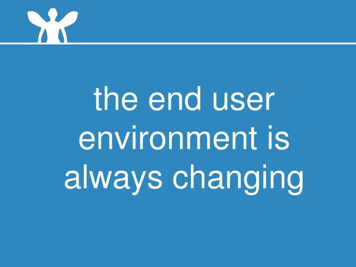 the end user environment is always changing