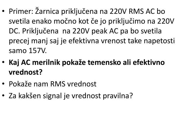 Primer: Žarnica priključena na 220V RMS AC bo svetila enako močno kot če jo priključimo na 220V DC. Priključena  na 220V