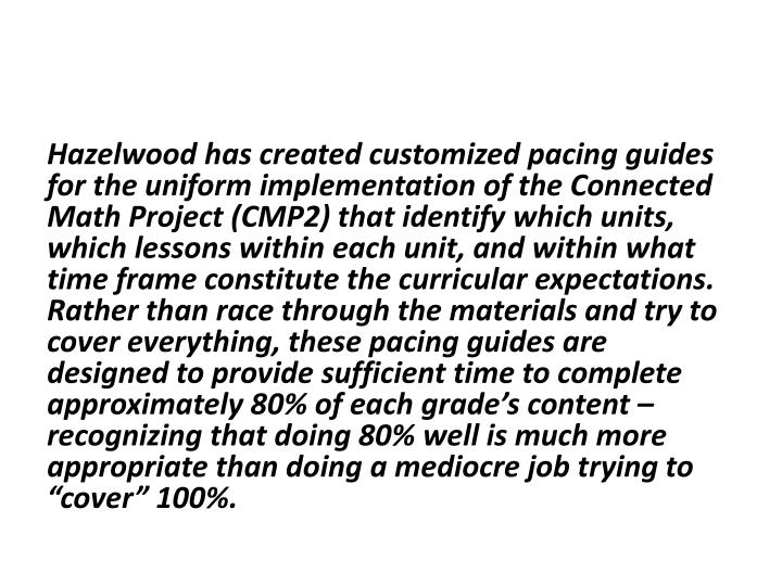 "Hazelwood has created customized pacing guides for the uniform implementation of the Connected Math Project (CMP2) that identify which units, which lessons within each unit, and within what time frame constitute the curricular expectations. Rather than race through the materials and try to cover everything, these pacing guides are designed to provide sufficient time to complete approximately 80% of each grade's content – recognizing that doing 80% well is much more appropriate than doing a mediocre job trying to ""cover"" 100%."