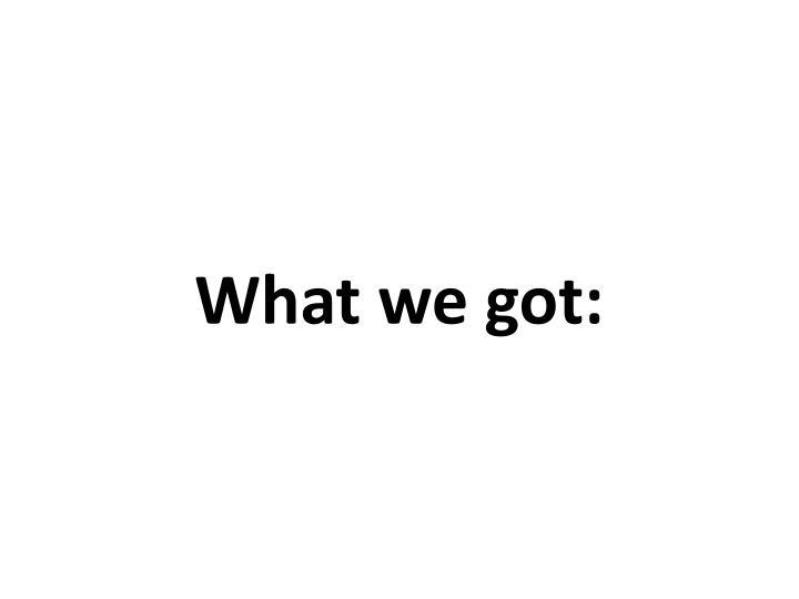 What we got: