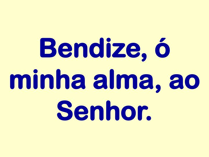 Bendize, ó minha alma, ao Senhor.