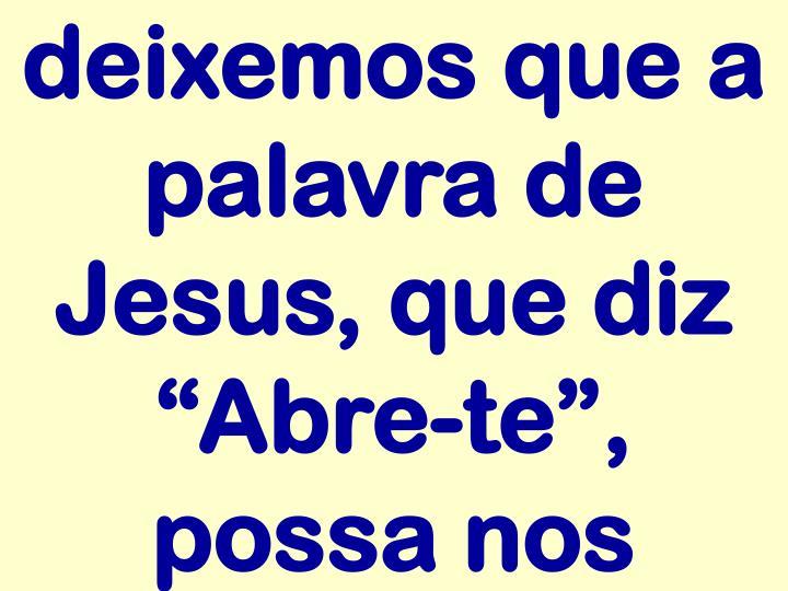 """deixemos que a palavra de Jesus, que diz """"Abre-te"""", possa nos"""