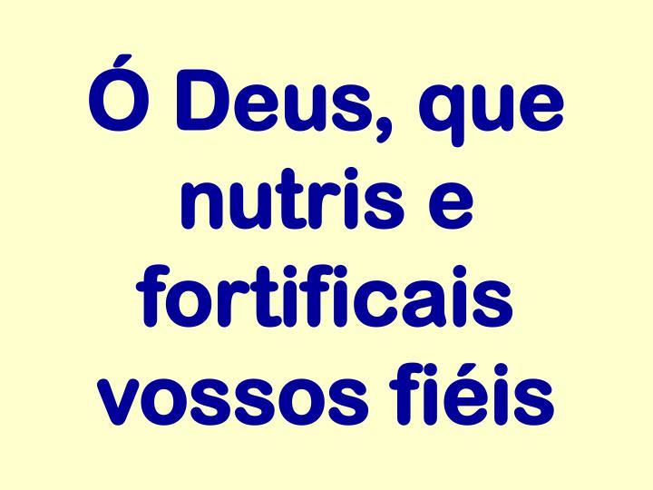Ó Deus, que nutris e fortificais vossos fiéis