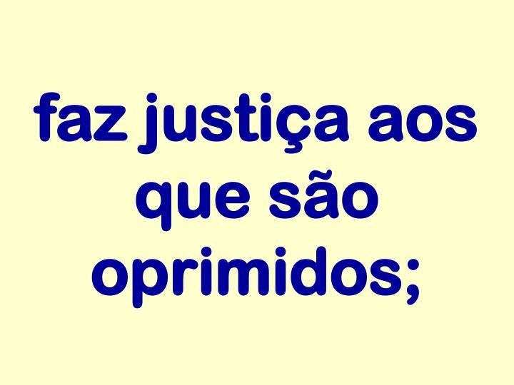 faz justiça aos que são oprimidos;