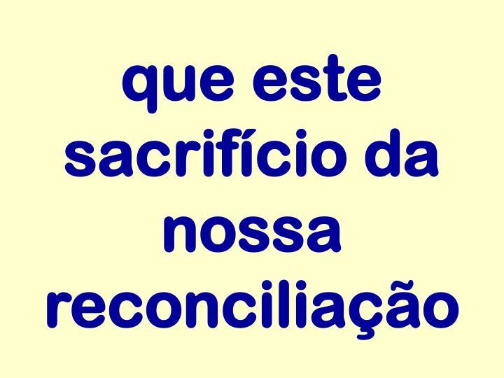 que este sacrifício da nossa reconciliação