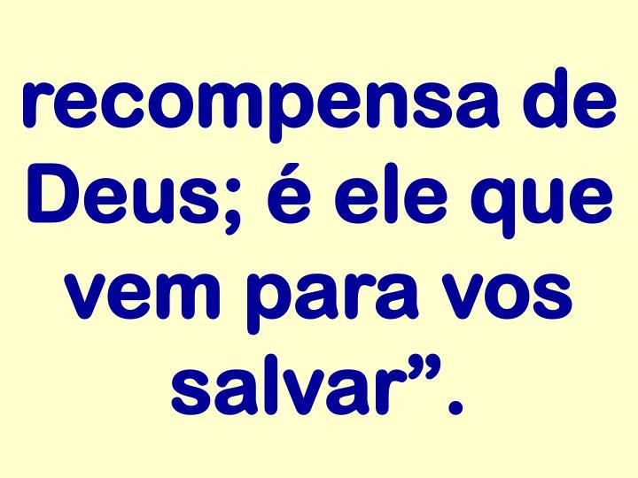"""recompensa de Deus; é ele que vem para vos salvar""""."""