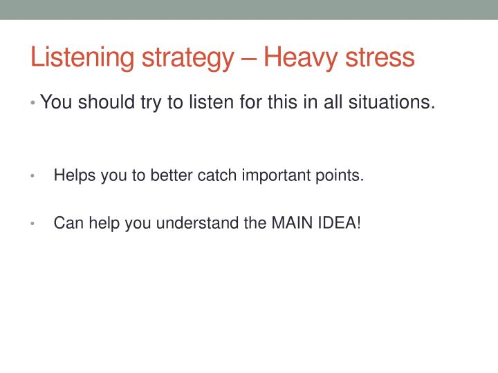 Listening strategy – Heavy stress