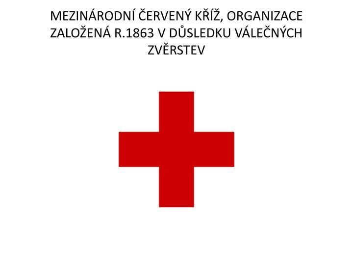 MEZINRODN ERVEN K, ORGANIZACE ZALOEN R.1863 V DSLEDKU VLENCH ZVRSTEV