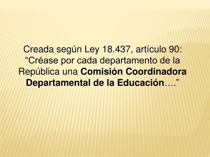 """Creada según Ley 18.437, artículo 90: """"Créase por cada departamento de la República una"""
