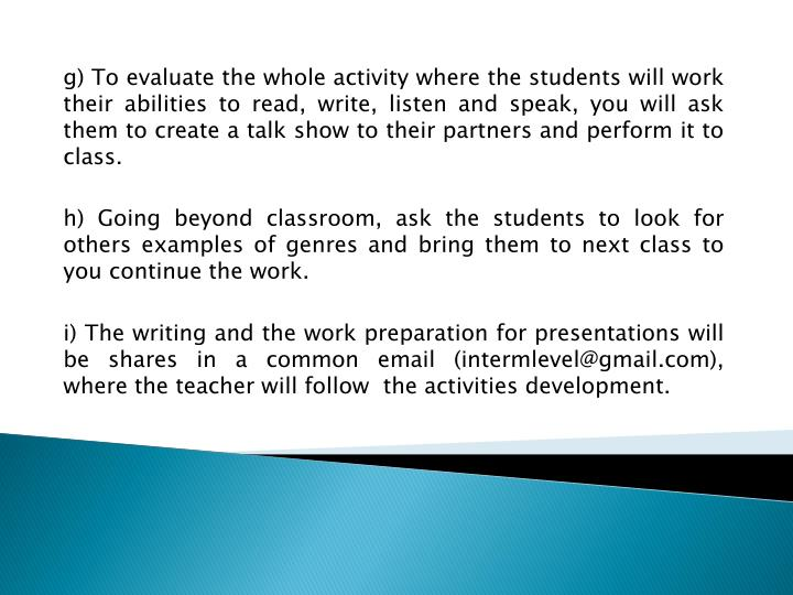 g) To evaluate the whole activity where the students will work their abilities to read, write, listen and speak, you will ask them to create a talk show to their partners and perform it to class