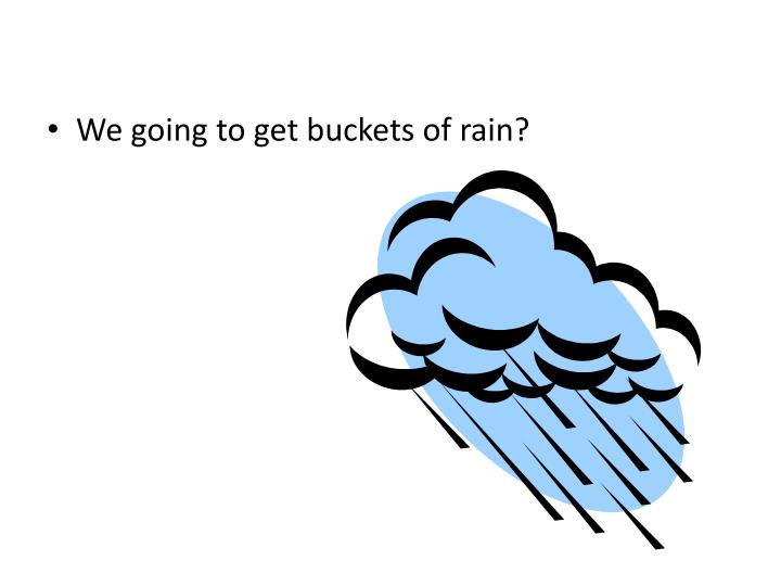 We going to get buckets of rain?