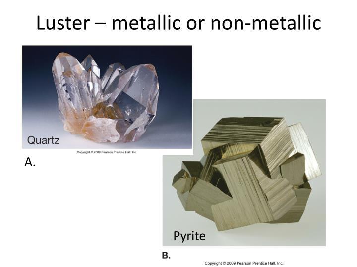 Luster – metallic or non-metallic