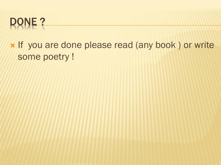 If  you are done please read (any book ) or write some poetry !