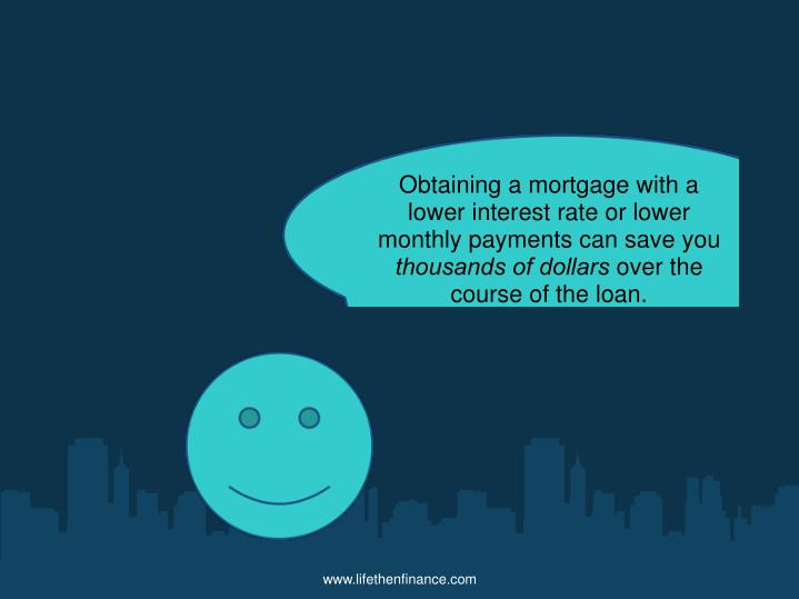 Obtaining a mortgage with a lower interest rate or lower monthly payments can save you