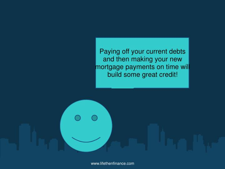 Paying off your current debts and then making your new mortgage payments on time will build some great credit!