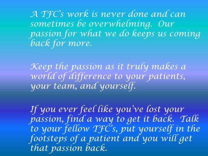 A TFC's work is never done and can sometimes be overwhelming.  Our passion for what we do keeps us coming back for more.