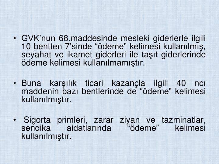 GVKnun 68.maddesinde mesleki giderlerle ilgili 10 bentten 7sinde deme kelimesi kullanlm, seyahat ve ikamet giderleri ile tat giderlerinde deme kelimesi kullanlmamtr.