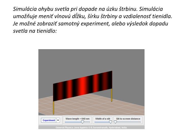 Simulácia ohybu svetla pri dopade na úzku štrbinu. Simulácia umožňuje meniť vlnovú dĺžku, šírku štrbiny a vzdialenosť tienidla. Je možné zobraziť samotný experiment, alebo výsledok dopadu svetla na