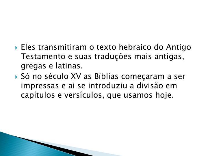 Eles transmitiram o texto hebraico do Antigo Testamento e suas traduções mais antigas, gregas e latinas.