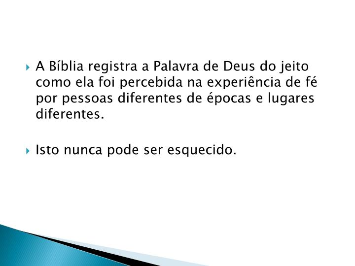A Bíblia registra a Palavra de Deus do jeito como ela foi percebida na experiência de fé por pessoas diferentes de épocas e lugares diferentes.
