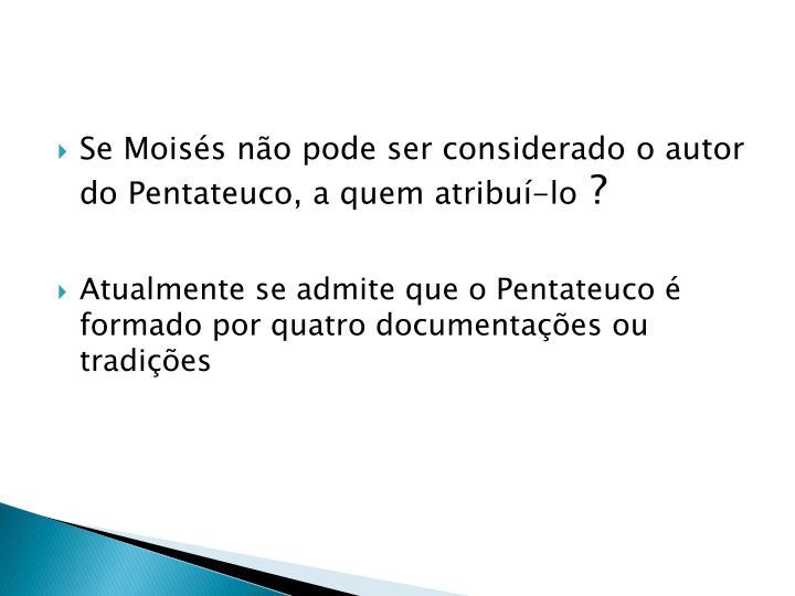 Se Moisés não pode ser considerado o autor do Pentateuco, a quem atribuí-lo
