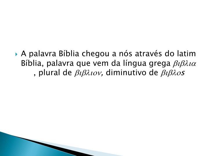 A palavra Bíblia chegou a nós através do latim Bíblia, palavra que vem da língua grega