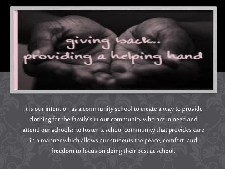 It is our intention as a community school to create a way to provide clothing for the family's in our community who are in need and attend our schools;  to foster  a school community that provides care in a manner which allows our students the peace, comfort  and freedom to focus on doing their best at school.