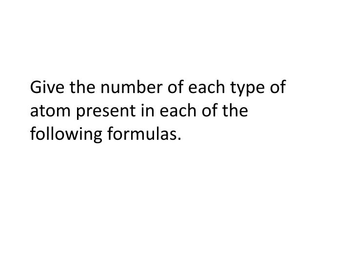 Give the number of each type of atom present in each of the following formulas