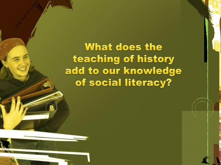 What does the teaching of history add to our knowledge of social literacy?