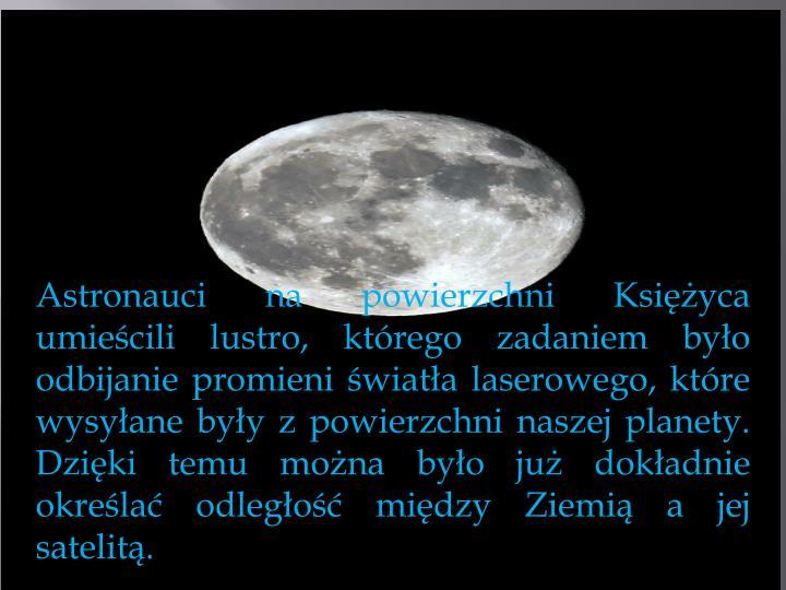 Astronauci napowierzchni Księżyca umieścili lustro, którego zadaniem było odbijanie promieni światła laserowego, które wysyłane były zpowierzchni naszej planety. Dzięki temu można było jużdokładnie określać odległość między Ziemią ajej satelitą.