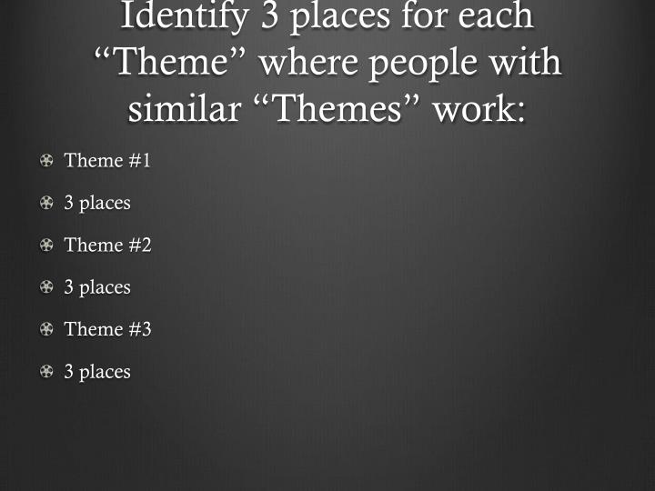 "Identify 3 places for each ""Theme"" where people with similar ""Themes"" work:"