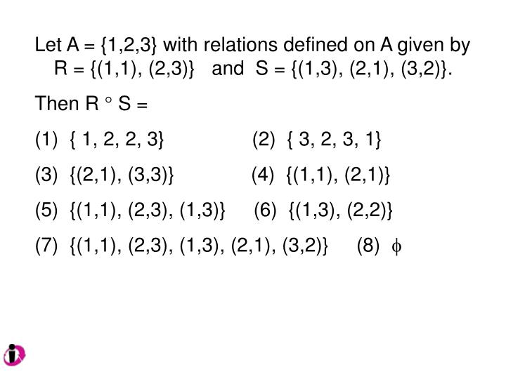 Let A = {1,2,3} with relations defined on A given by   R = {(1,1), (2,3)}   and  S = {(1,3), (2,1), (3,2)}.