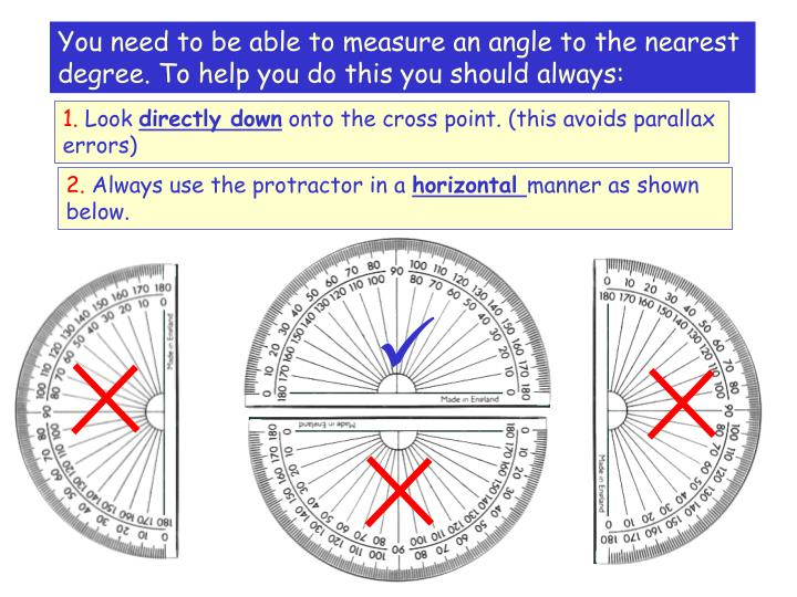 You need to be able to measure an angle to the nearest degree. To help you do this you should always: