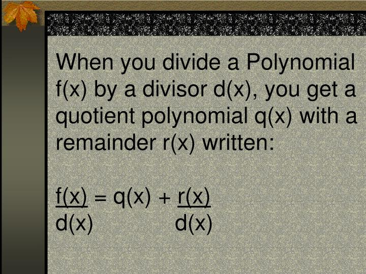 When you divide a Polynomial f(x) by a divisor d(x), you get a quotient polynomial q(x) with a remainder r(x) written: