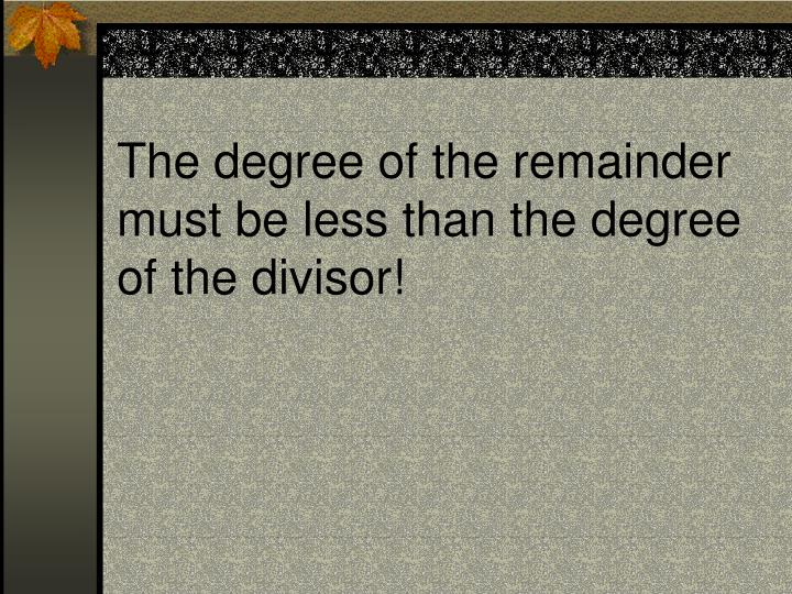 The degree of the remainder must be less than the degree of the divisor!