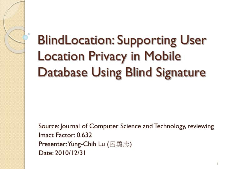Blindlocation supporting user location privacy in mobile database using blind signature