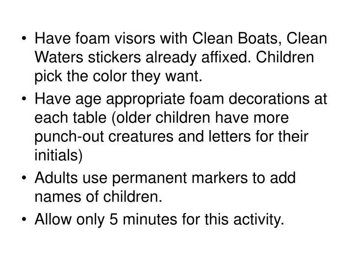 Have foam visors with Clean Boats, Clean Waters stickers already affixed. Children pick the color they want.