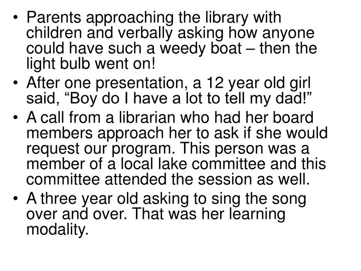 Parents approaching the library with children and verbally asking how anyone could have such a weedy boat – then the light bulb went on!