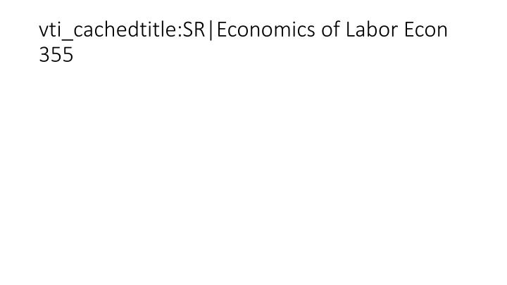 vti_cachedtitle:SR|Economics of Labor Econ 355