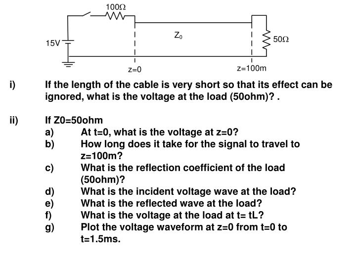 i)If the length of the cable is very short so that its effect can be ignored, what is the voltage at the load (50ohm)? .