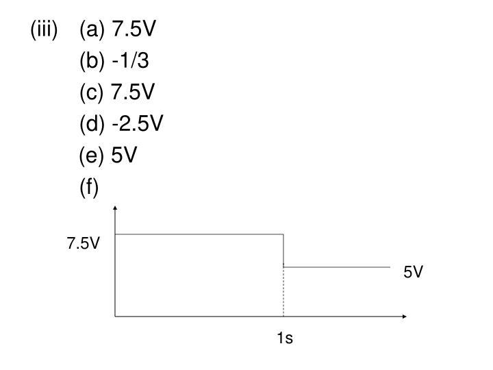(iii) (a) 7.5V