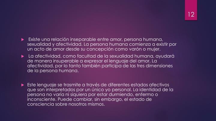 Existe una relación inseparable entre amor, persona humana, sexualidad y afectividad. La persona humana comienza a existir por un acto de amor desde su