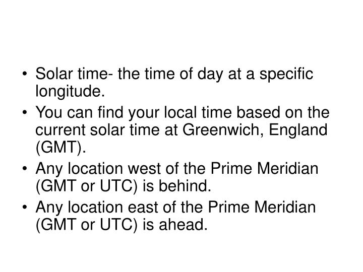 Solar time- the time of day at a specific longitude.