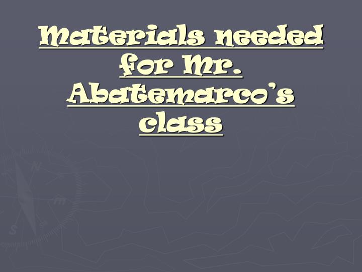 Materials needed for mr abatemarco s class