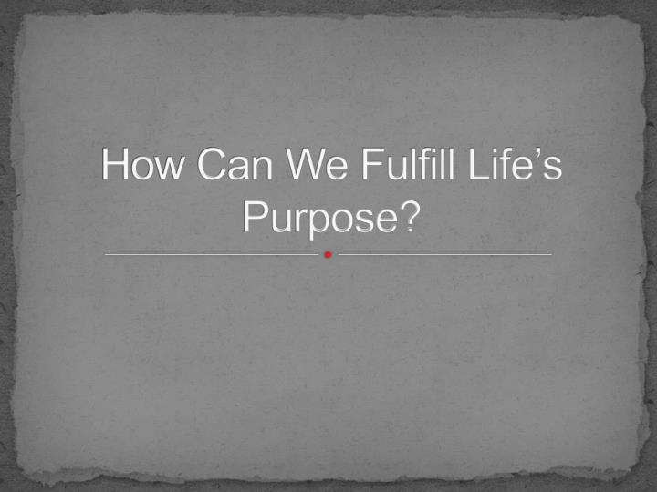 How Can We Fulfill Life's Purpose?