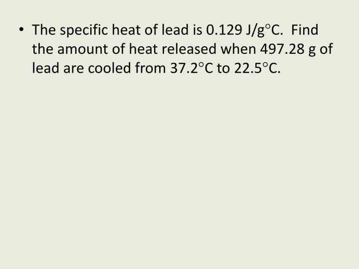 The specific heat of lead is 0.129 J/
