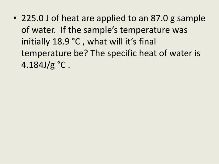 225.0 J of heat are applied to an 87.0 g sample of water.  If the sample's temperature was initial...